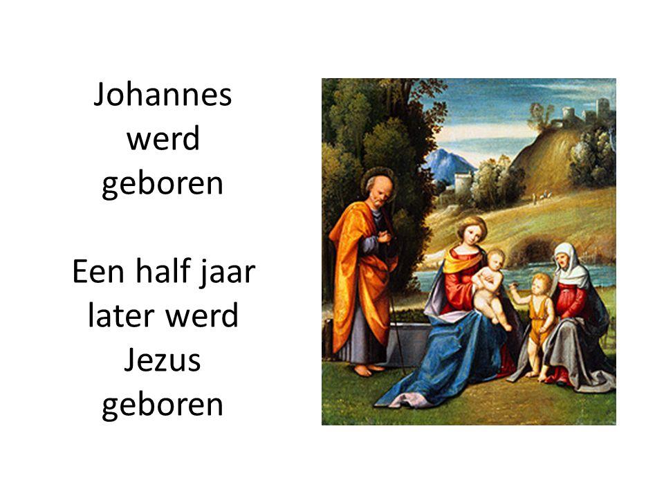 Johannes werd geboren Een half jaar later werd Jezus geboren