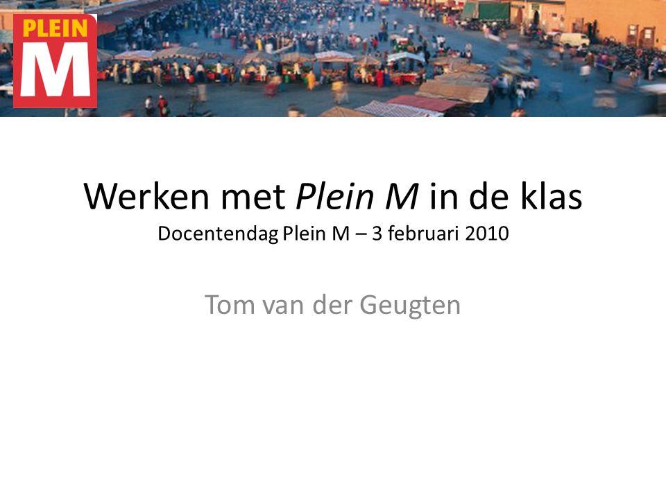 Werken met Plein M in de klas Docentendag Plein M – 3 februari 2010 Tom van der Geugten