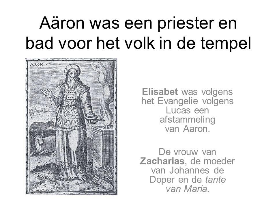Aäron was een priester en bad voor het volk in de tempel Elisabet was volgens het Evangelie volgens Lucas een afstammeling van Aaron.