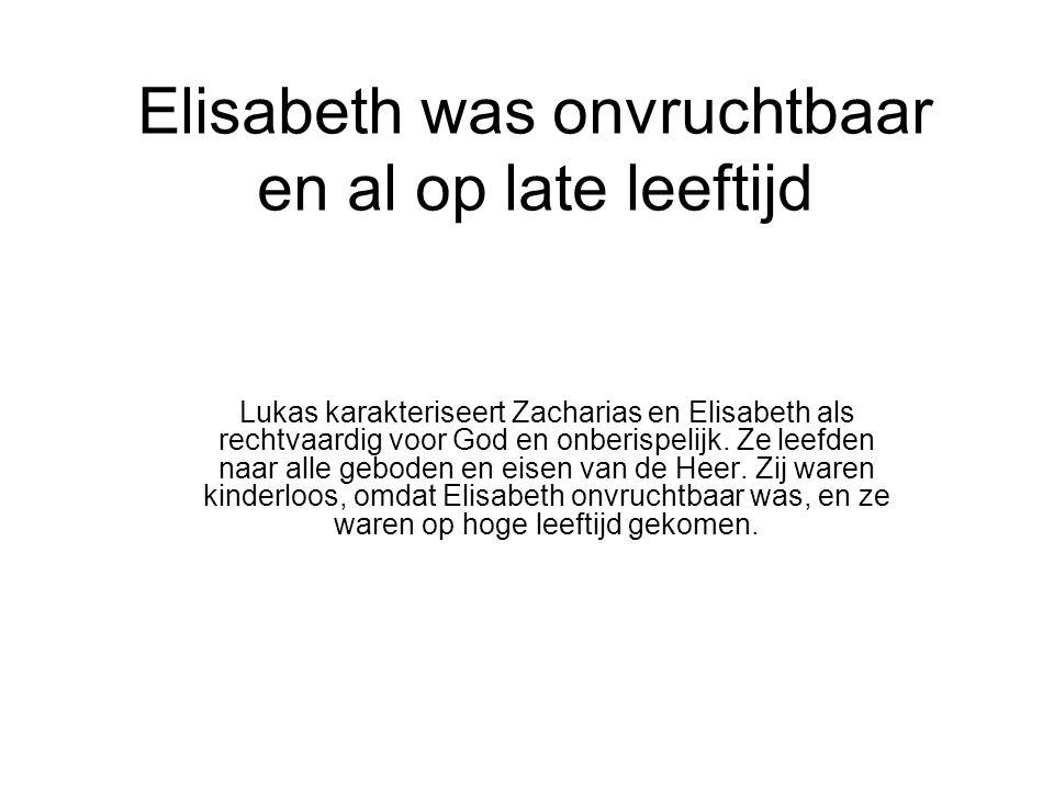 Elisabeth was onvruchtbaar en al op late leeftijd Lukas karakteriseert Zacharias en Elisabeth als rechtvaardig voor God en onberispelijk.