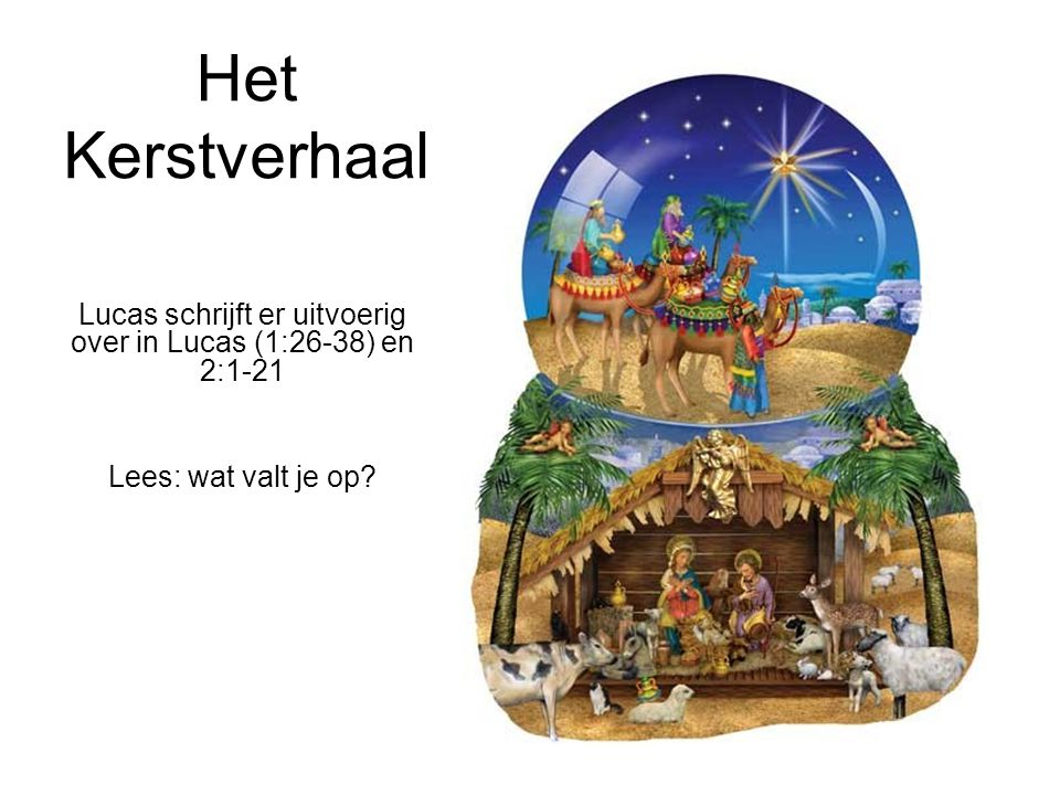 Het Kerstverhaal Lucas schrijft er uitvoerig over in Lucas (1:26-38) en 2:1-21 Lees: wat valt je op?