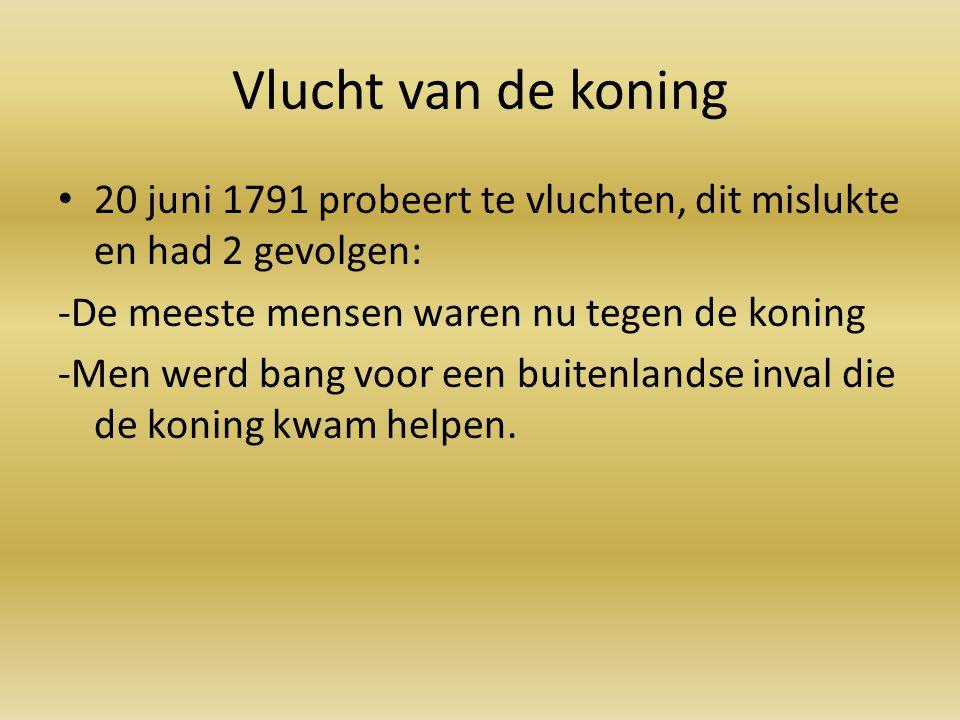 Vlucht van de koning 20 juni 1791 probeert te vluchten, dit mislukte en had 2 gevolgen: -De meeste mensen waren nu tegen de koning -Men werd bang voor