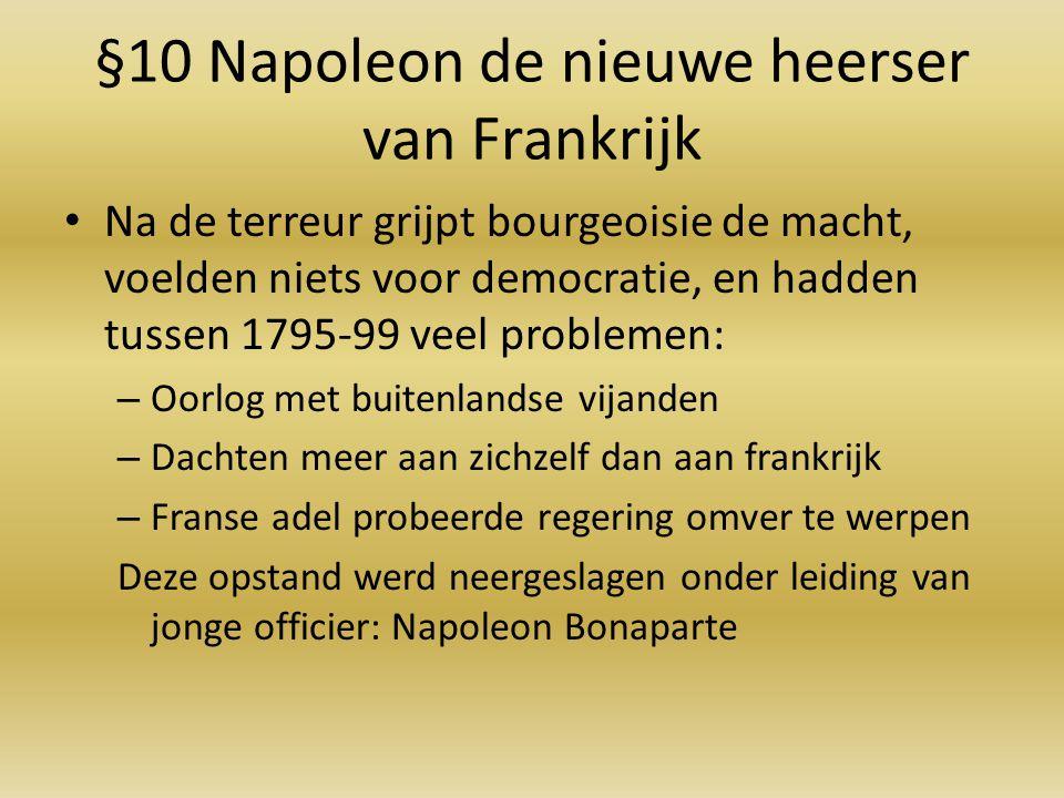 §10 Napoleon de nieuwe heerser van Frankrijk Na de terreur grijpt bourgeoisie de macht, voelden niets voor democratie, en hadden tussen 1795-99 veel p