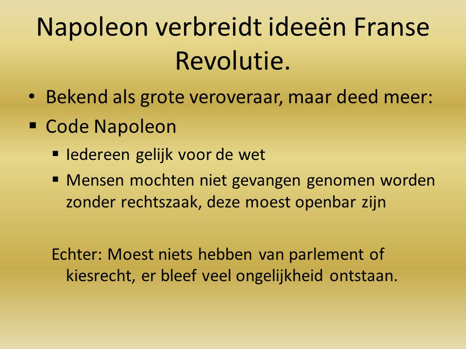 Napoleon verbreidt ideeën Franse Revolutie. Bekend als grote veroveraar, maar deed meer:  Code Napoleon  Iedereen gelijk voor de wet  Mensen mochte