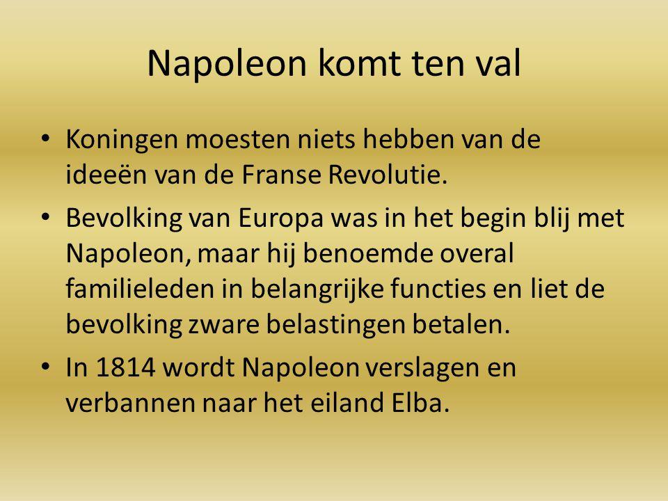 Napoleon komt ten val Koningen moesten niets hebben van de ideeën van de Franse Revolutie. Bevolking van Europa was in het begin blij met Napoleon, ma