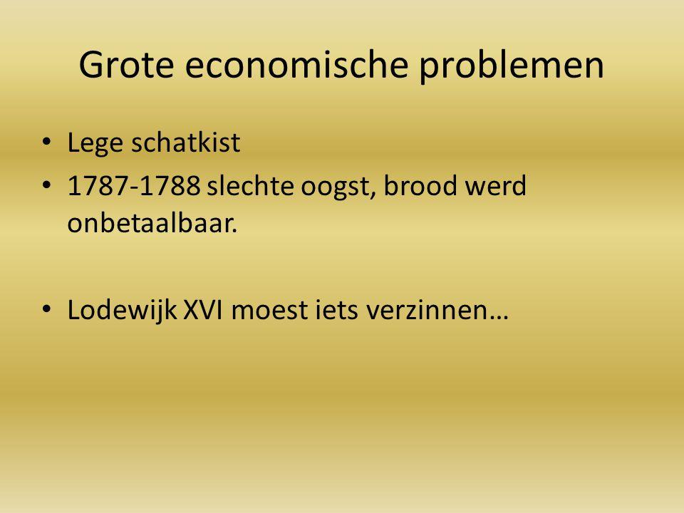 Grote economische problemen Lege schatkist 1787-1788 slechte oogst, brood werd onbetaalbaar. Lodewijk XVI moest iets verzinnen…