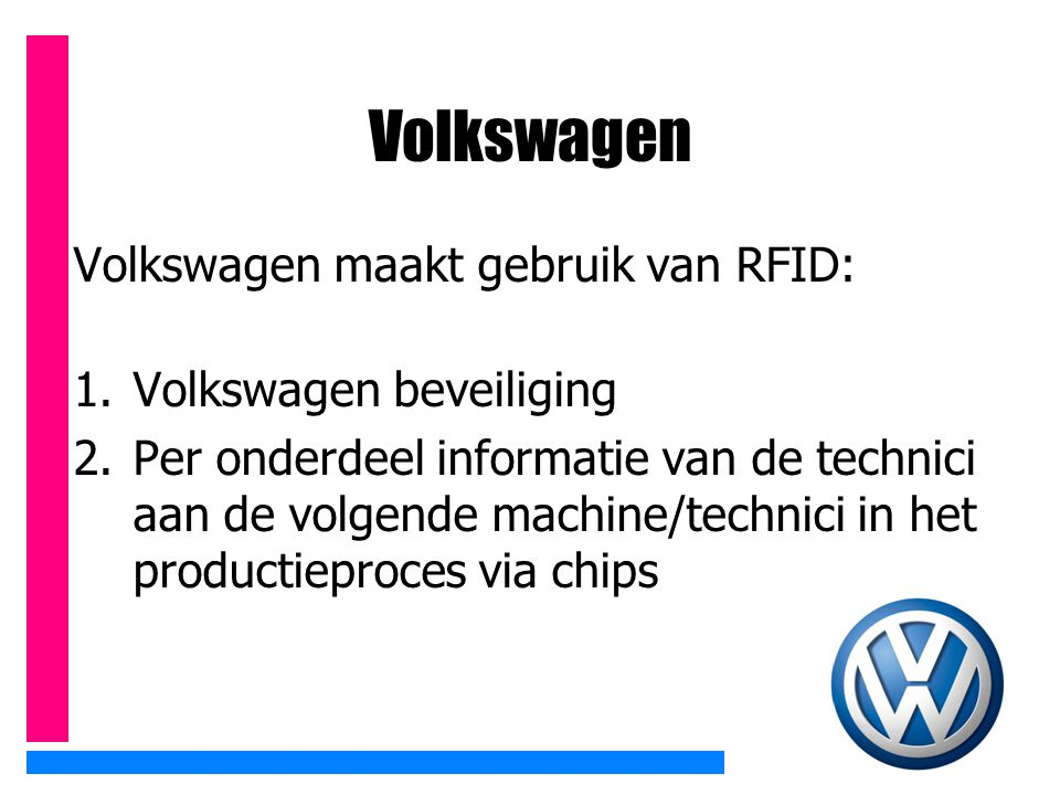 Volkswagen Volkswagen maakt gebruik van RFID: 1.Volkswagen beveiliging 2.Per onderdeel informatie van de technici aan de volgende machine/technici in