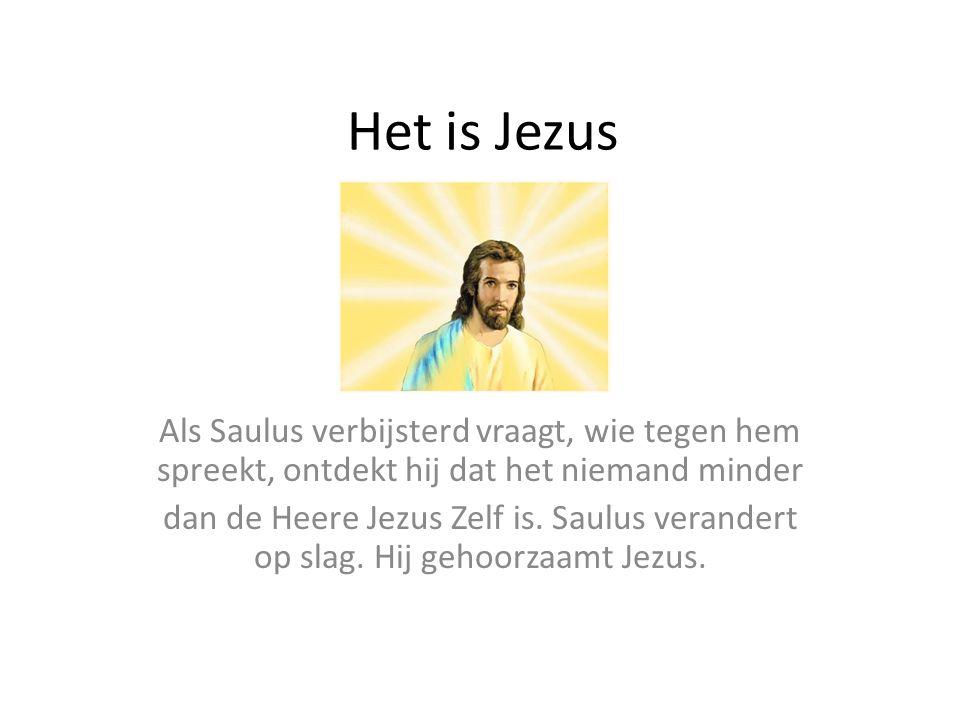 Het is Jezus Als Saulus verbijsterd vraagt, wie tegen hem spreekt, ontdekt hij dat het niemand minder dan de Heere Jezus Zelf is. Saulus verandert op