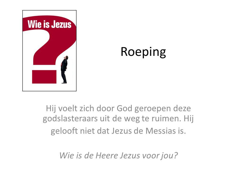 Roeping Hij voelt zich door God geroepen deze godslasteraars uit de weg te ruimen. Hij gelooft niet dat Jezus de Messias is. Wie is de Heere Jezus voo