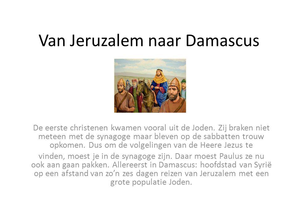 Van Jeruzalem naar Damascus De eerste christenen kwamen vooral uit de Joden. Zij braken niet meteen met de synagoge maar bleven op de sabbatten trouw