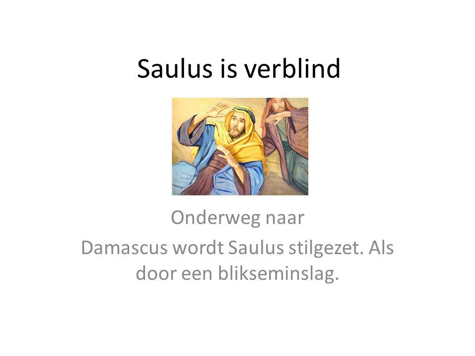 Saulus is verblind Onderweg naar Damascus wordt Saulus stilgezet. Als door een blikseminslag.