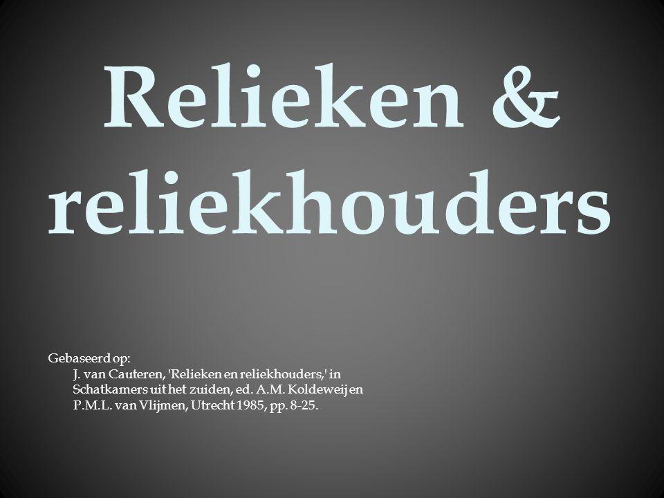 Relieken & reliekhouders Gebaseerd op: J. van Cauteren, 'Relieken en reliekhouders,' in Schatkamers uit het zuiden, ed. A.M. Koldeweij en P.M.L. van V