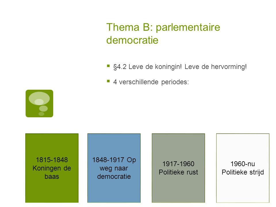 Thema B: parlementaire democratie  §4.2 Leve de koningin! Leve de hervorming!  4 verschillende periodes: 1815-1848 Koningen de baas 1848-1917 Op weg