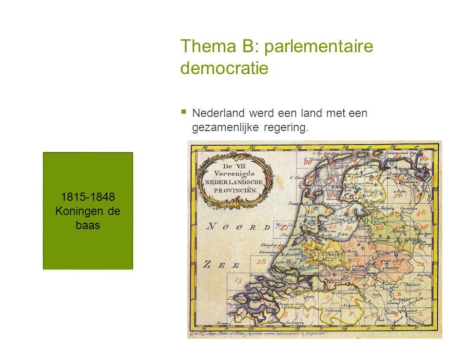 Thema B: parlementaire democratie  Nederland werd een land met een gezamenlijke regering. 1815-1848 Koningen de baas