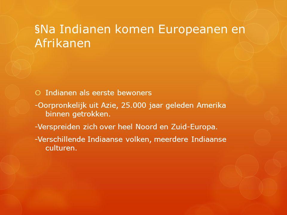 §Na Indianen komen Europeanen en Afrikanen  Indianen als eerste bewoners -Oorpronkelijk uit Azie, 25.000 jaar geleden Amerika binnen getrokken. -Vers