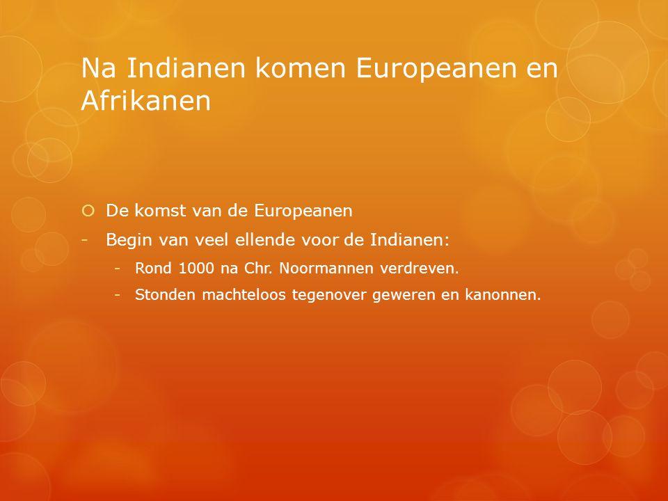 Na Indianen komen Europeanen en Afrikanen  De komst van de Europeanen -Begin van veel ellende voor de Indianen: -Rond 1000 na Chr. Noormannen verdrev