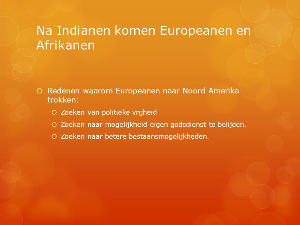 Na Indianen komen Europeanen en Afrikanen  Redenen waarom Europeanen naar Noord-Amerika trokken:  Zoeken van politieke vrijheid  Zoeken naar mogeli