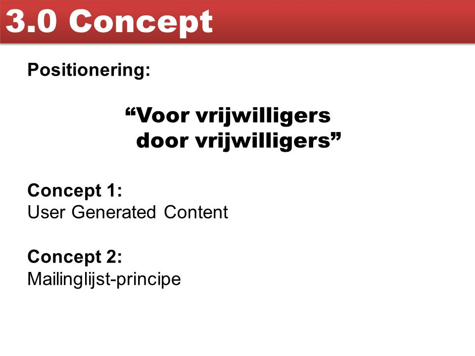 """3.0 Concept Positionering: """"Voor vrijwilligers door vrijwilligers"""" Concept 1: User Generated Content Concept 2: Mailinglijst-principe"""