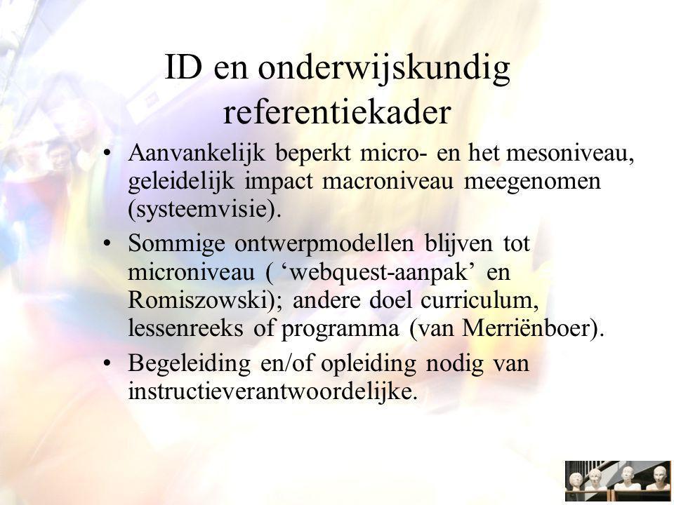 ID en onderwijskundig referentiekader Aanvankelijk beperkt micro- en het mesoniveau, geleidelijk impact macroniveau meegenomen (systeemvisie).