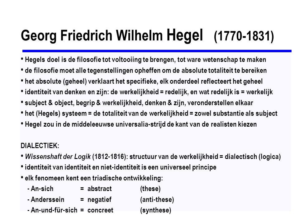 Georg Friedrich Wilhelm Hegel (1770-1831) Hegels doel is de filosofie tot voltooiing te brengen, tot ware wetenschap te maken de filosofie moet alle t