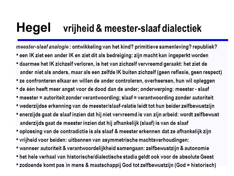 Hegel zelfrealisering & objectieve geest alles is een historisch-dialectisch proces: staat, recht, kunst, religie, filosofie fenomenologie van de geest = hoe het bewustzijn verschijnt op het wereldtoneel alle culturen en religies zijn fasen in de trapsgewijze ontwikkeling van de geest Zeitgeist = de geest in een bepaald stadium van zijn ontwikkeling (cultuur, mentaliteit) uiteindelijk vinden we de waarde van elke fase terug op een hoger plan (zelf-bewustzijn) alles ontwikkelt zich zo, dat het op zijn beginpunt terugkeert op een hoger niveau: - subjectieve geest - objectiveert zich in recht, moraal, zedelijkheid (= objectieve geest) - komt tot zichzelf in kunst, religie, filosofie (= absolute geest) innerlijke vrijheid moet verwerkelijkt worden in maatschappelijke instellingen: de objectieve geest (bijv.