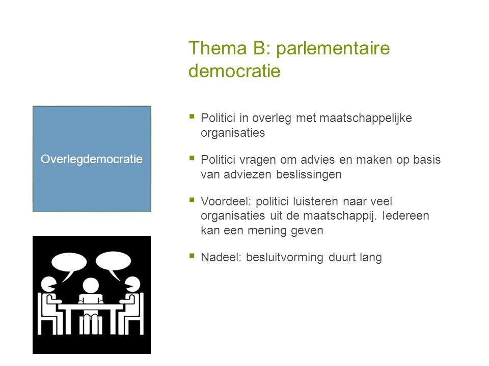 Thema B: parlementaire democratie  Politici in overleg met maatschappelijke organisaties  Politici vragen om advies en maken op basis van adviezen beslissingen  Voordeel: politici luisteren naar veel organisaties uit de maatschappij.
