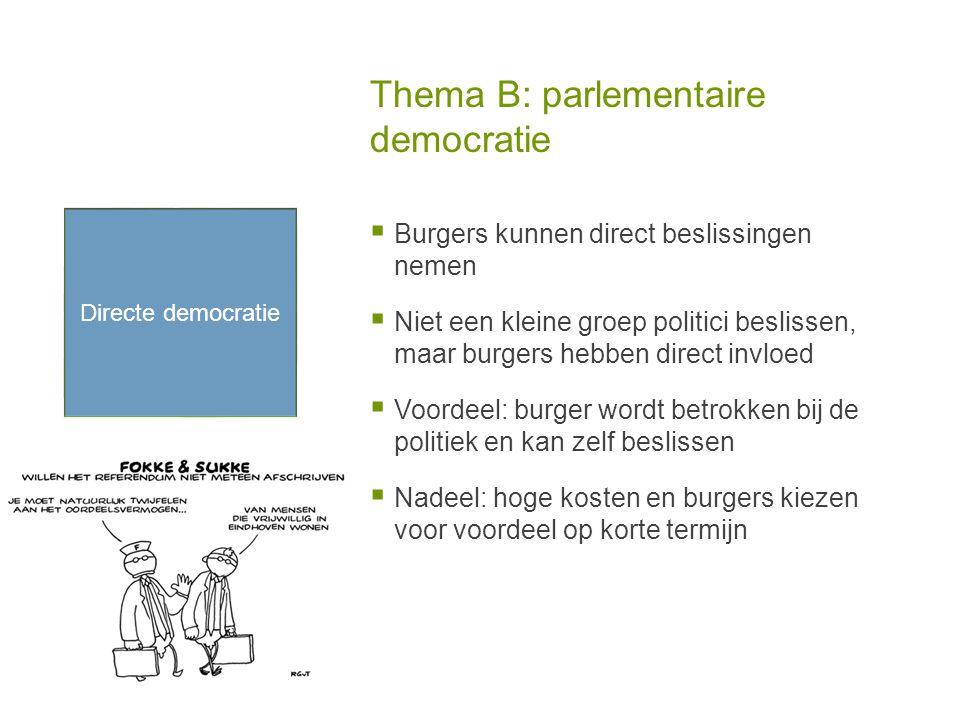 Thema B: parlementaire democratie  Burgers kunnen direct beslissingen nemen  Niet een kleine groep politici beslissen, maar burgers hebben direct invloed  Voordeel: burger wordt betrokken bij de politiek en kan zelf beslissen  Nadeel: hoge kosten en burgers kiezen voor voordeel op korte termijn Directe democratie