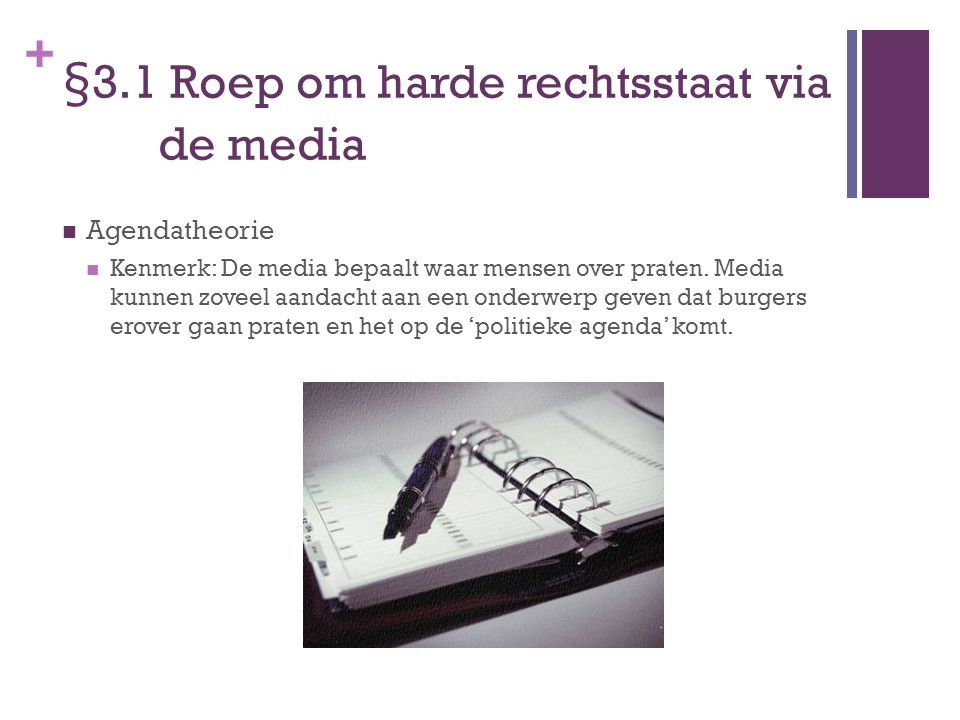 + §3.1 Roep om harde rechtsstaat via de media Agendatheorie Kenmerk: De media bepaalt waar mensen over praten. Media kunnen zoveel aandacht aan een on