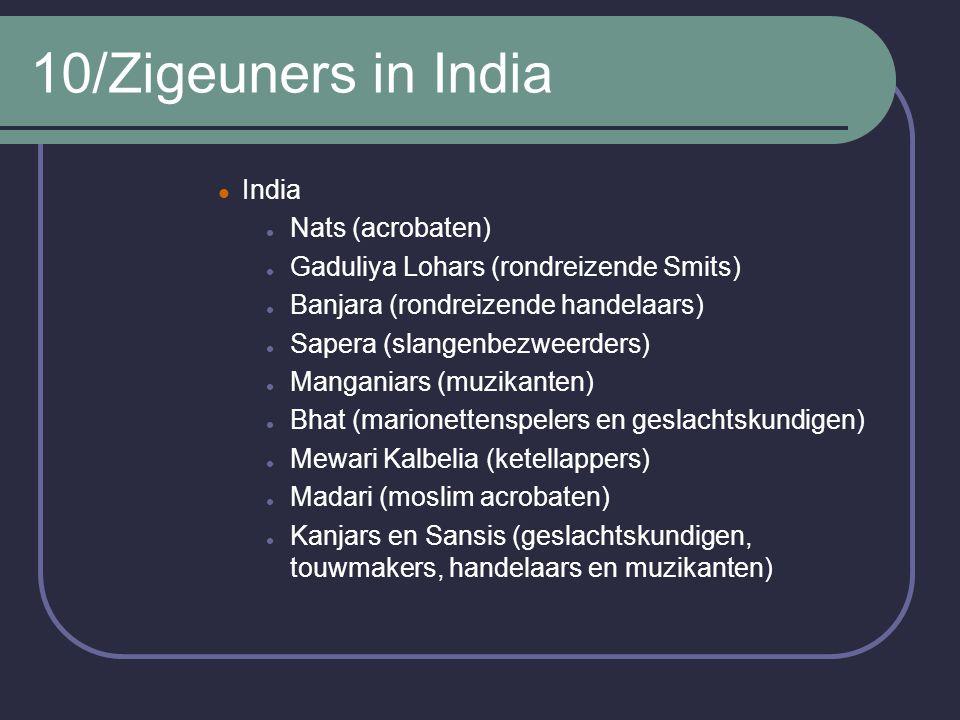 10/Zigeuners in India India Nats (acrobaten) Gaduliya Lohars (rondreizende Smits) Banjara (rondreizende handelaars) Sapera (slangenbezweerders) Manganiars (muzikanten) Bhat (marionettenspelers en geslachtskundigen) Mewari Kalbelia (ketellappers) Madari (moslim acrobaten) Kanjars en Sansis (geslachtskundigen, touwmakers, handelaars en muzikanten)