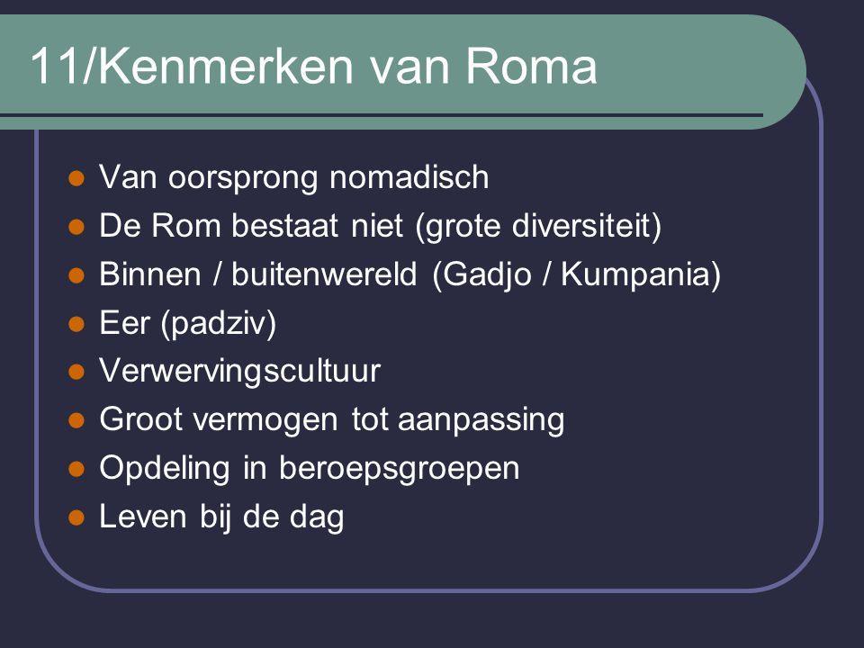 11/Kenmerken van Roma Van oorsprong nomadisch De Rom bestaat niet (grote diversiteit) Binnen / buitenwereld (Gadjo / Kumpania) Eer (padziv) Verwerving