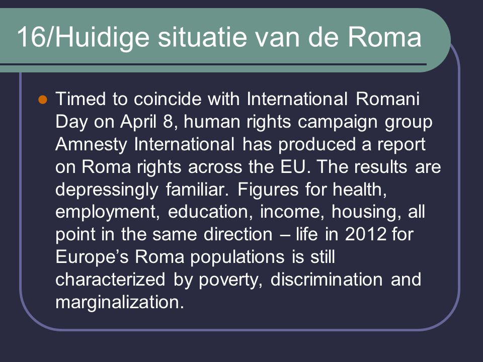 16/Huidige situatie van de Roma Timed to coincide with International Romani Day on April 8, human rights campaign group Amnesty International has produced a report on Roma rights across the EU.