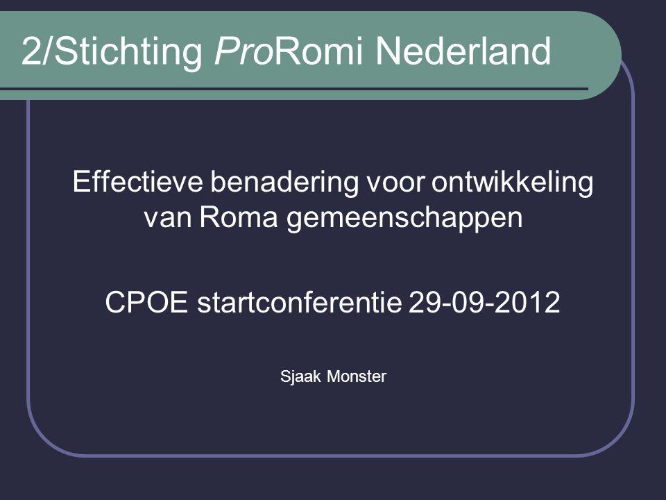 2/Stichting ProRomi Nederland Effectieve benadering voor ontwikkeling van Roma gemeenschappen CPOE startconferentie 29-09-2012 Sjaak Monster