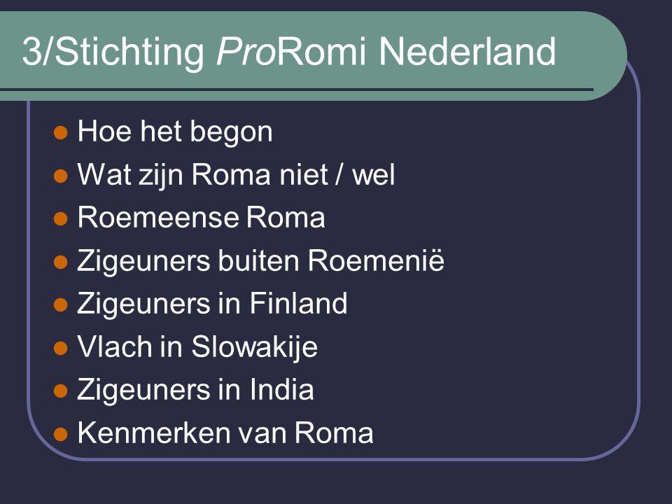 3/Stichting ProRomi Nederland Hoe het begon Wat zijn Roma niet / wel Roemeense Roma Zigeuners buiten Roemenië Zigeuners in Finland Vlach in Slowakije Zigeuners in India Kenmerken van Roma