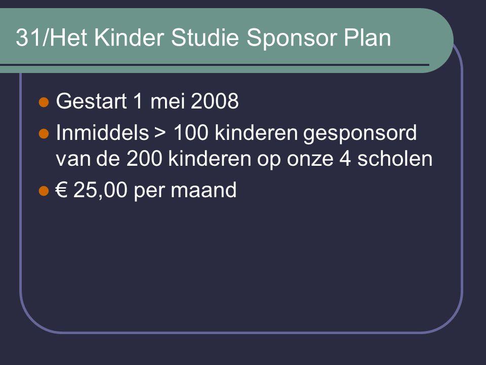 31/Het Kinder Studie Sponsor Plan Gestart 1 mei 2008 Inmiddels > 100 kinderen gesponsord van de 200 kinderen op onze 4 scholen € 25,00 per maand