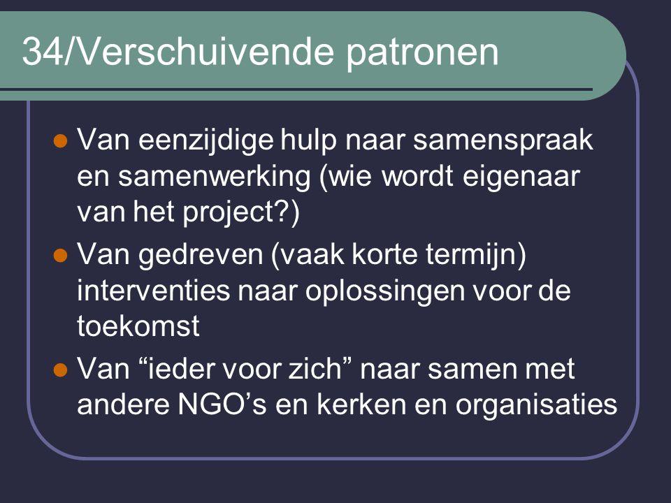 34/Verschuivende patronen Van eenzijdige hulp naar samenspraak en samenwerking (wie wordt eigenaar van het project?) Van gedreven (vaak korte termijn)