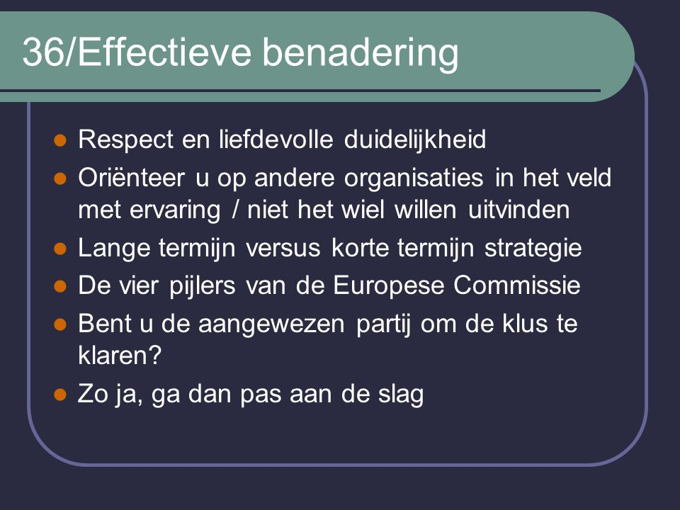 36/Effectieve benadering Respect en liefdevolle duidelijkheid Oriënteer u op andere organisaties in het veld met ervaring / niet het wiel willen uitvi