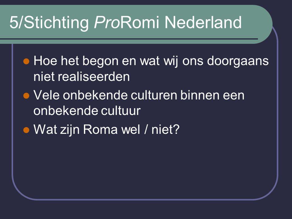 5/Stichting ProRomi Nederland Hoe het begon en wat wij ons doorgaans niet realiseerden Vele onbekende culturen binnen een onbekende cultuur Wat zijn Roma wel / niet