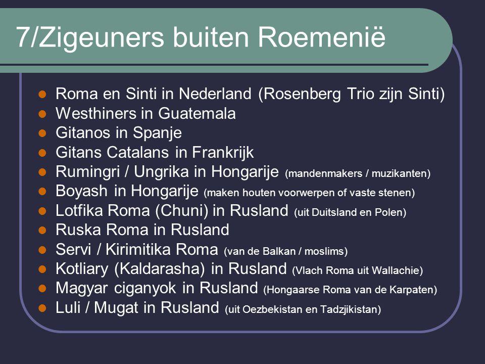 7/Zigeuners buiten Roemenië Roma en Sinti in Nederland (Rosenberg Trio zijn Sinti) Westhiners in Guatemala Gitanos in Spanje Gitans Catalans in Frankrijk Rumingri / Ungrika in Hongarije (mandenmakers / muzikanten) Boyash in Hongarije (maken houten voorwerpen of vaste stenen) Lotfika Roma (Chuni) in Rusland (uit Duitsland en Polen) Ruska Roma in Rusland Servi / Kirimitika Roma (van de Balkan / moslims) Kotliary (Kaldarasha) in Rusland (Vlach Roma uit Wallachie) Magyar ciganyok in Rusland (Hongaarse Roma van de Karpaten) Luli / Mugat in Rusland (uit Oezbekistan en Tadzjikistan)