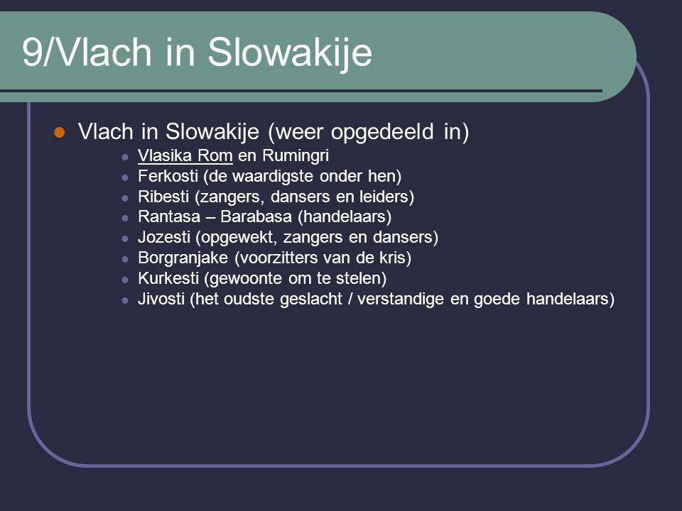 9/Vlach in Slowakije Vlach in Slowakije (weer opgedeeld in) Vlasika Rom en Rumingri Ferkosti (de waardigste onder hen) Ribesti (zangers, dansers en leiders) Rantasa – Barabasa (handelaars) Jozesti (opgewekt, zangers en dansers) Borgranjake (voorzitters van de kris) Kurkesti (gewoonte om te stelen) Jivosti (het oudste geslacht / verstandige en goede handelaars)