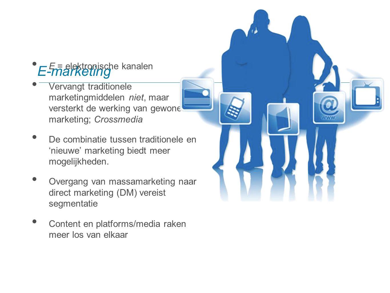 E-marketing E = elektronische kanalen Vervangt traditionele marketingmiddelen niet, maar versterkt de werking van gewone marketing; Crossmedia De comb