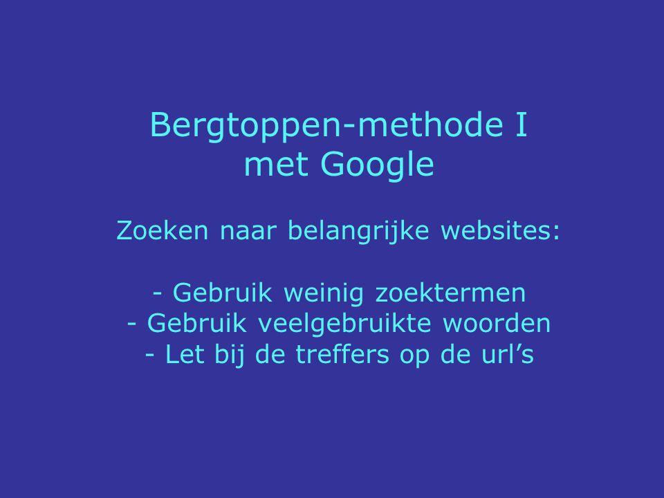 Bergtoppen-methode I met Google Zoeken naar belangrijke websites: - Gebruik weinig zoektermen - Gebruik veelgebruikte woorden - Let bij de treffers op