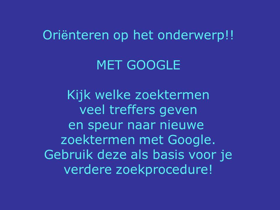 Ori ë nteren op het onderwerp!! MET GOOGLE Kijk welke zoektermen veel treffers geven en speur naar nieuwe zoektermen met Google. Gebruik deze als basi