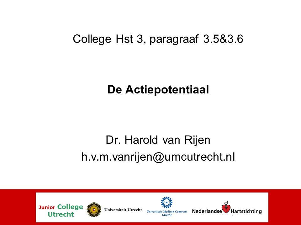College Hst 3, paragraaf 3.5&3.6 De Actiepotentiaal Dr. Harold van Rijen h.v.m.vanrijen@umcutrecht.nl