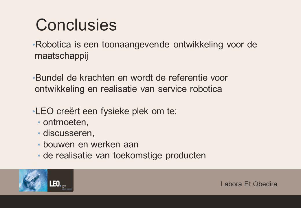 Conclusies Robotica is een toonaangevende ontwikkeling voor de maatschappij Bundel de krachten en wordt de referentie voor ontwikkeling en realisatie van service robotica LEO creërt een fysieke plek om te: ontmoeten, discusseren, bouwen en werken aan de realisatie van toekomstige producten Labora Et Obedira