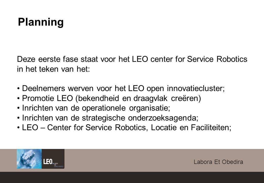 Labora Et Obedira Deze eerste fase staat voor het LEO center for Service Robotics in het teken van het: Deelnemers werven voor het LEO open innovatiecluster; Promotie LEO (bekendheid en draagvlak creëren) Inrichten van de operationele organisatie; Inrichten van de strategische onderzoeksagenda; LEO – Center for Service Robotics, Locatie en Faciliteiten; Planning