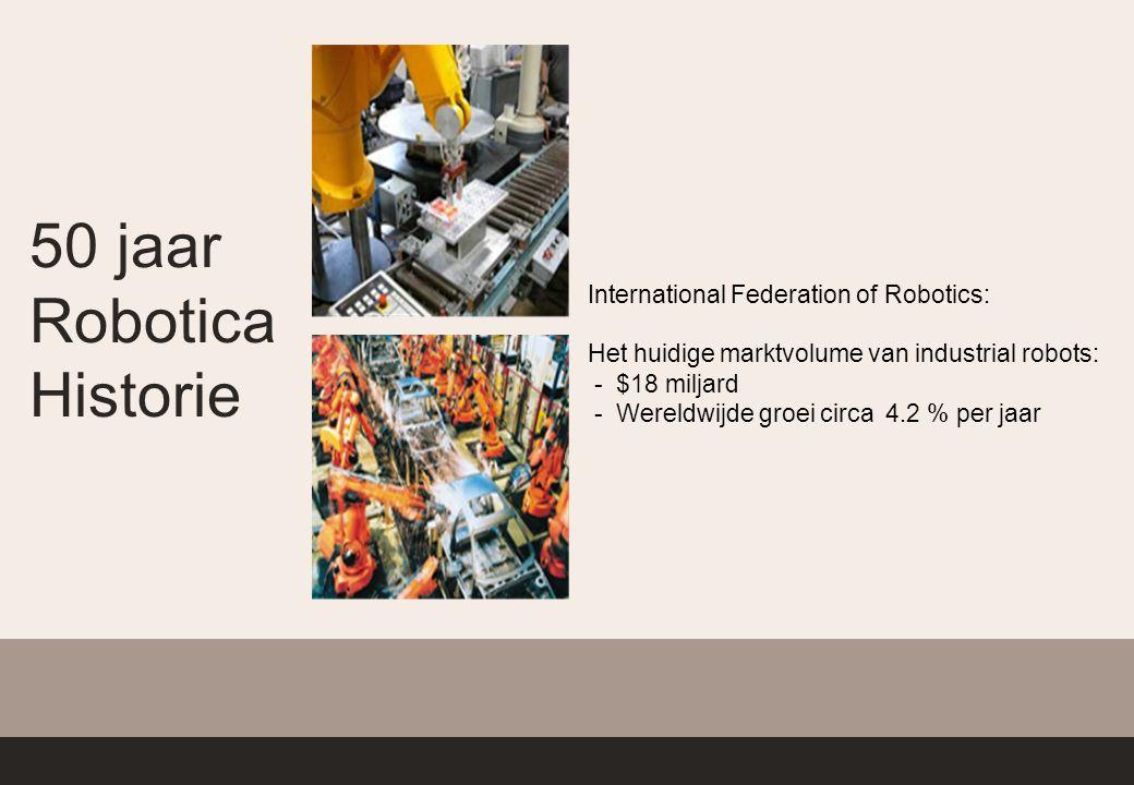 50 jaar Robotica Historie International Federation of Robotics: Het huidige marktvolume van industrial robots: - $18 miljard - Wereldwijde groei circa 4.2 % per jaar