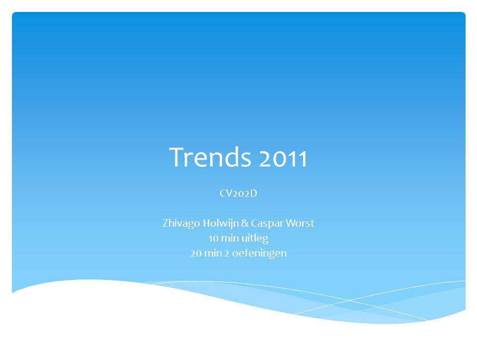 Trends 2011 CV202D Zhivago Holwijn & Caspar Worst 10 min uitleg 20 min 2 oefeningen