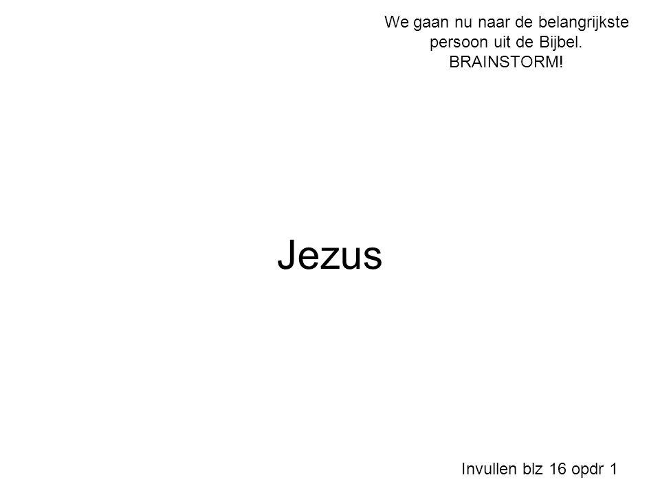 Jezus Invullen blz 16 opdr 1 We gaan nu naar de belangrijkste persoon uit de Bijbel. BRAINSTORM!