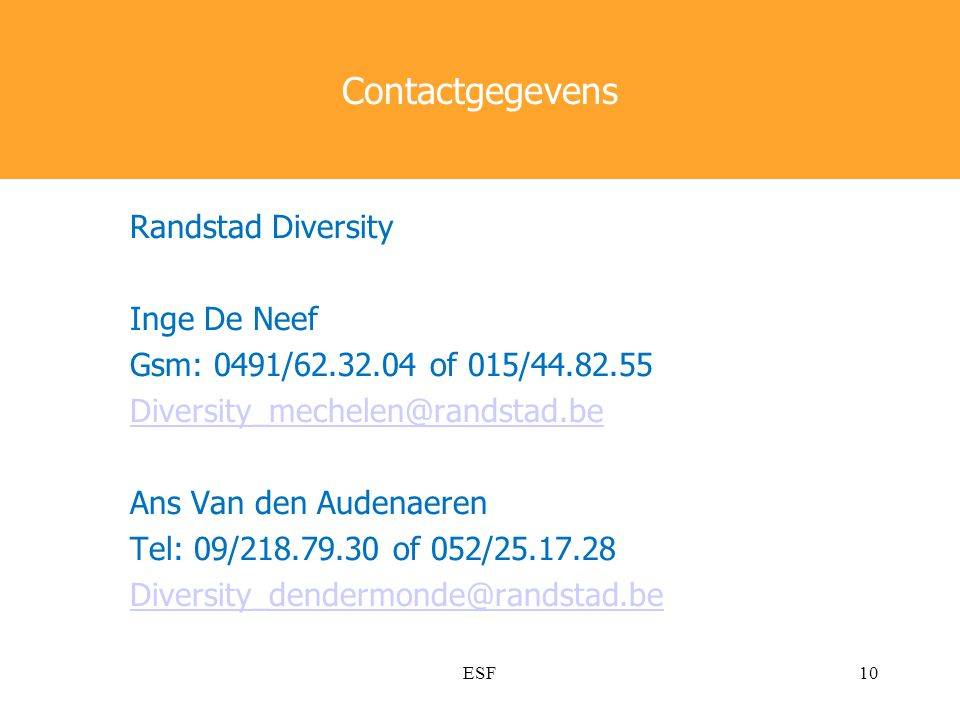 Contactgegevens Randstad Diversity Inge De Neef Gsm: 0491/62.32.04 of 015/44.82.55 Diversity_mechelen@randstad.be Ans Van den Audenaeren Tel: 09/218.79.30 of 052/25.17.28 Diversity_dendermonde@randstad.be ESF10