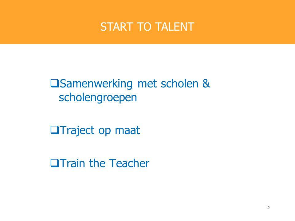  Samenwerking met scholen & scholengroepen  Traject op maat  Train the Teacher START TO TALENT 5